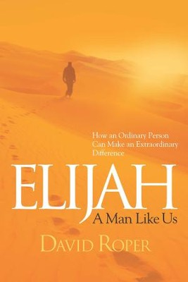 Elijah: A Man Like Us: How an Ordinary Person Can Make an Extraordinary Difference - eBook  -     By: David Roper