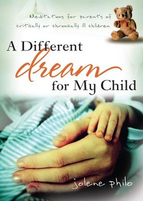A Different Dream for My Child: Meditations for Parents of Critically or Chronically Ill Children - eBook  -     By: Jolene Philo