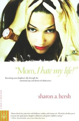 Mom, I Hate My Life: Becoming Your Daughter's Ally Through the Emotional Ups and Downs of Adolescence  -     By: Sharon A. Hersh