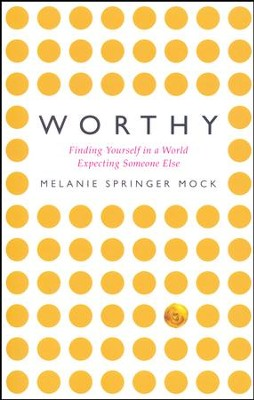 Worthy: Finding Yourself in a World Expecting Someone Else  -     By: Melanie Springer Mock