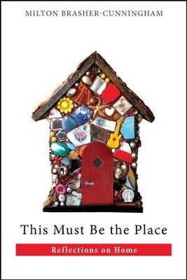 This Must Be the Place: Reflections on Home - eBook  -     By: Milton Brasher-Cunningham