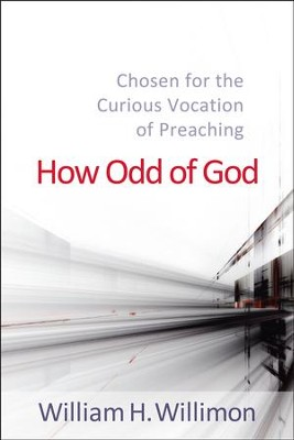How Odd of God: Chosen for the Curious Vocation of Preaching - eBook  -     By: William H. Willimon