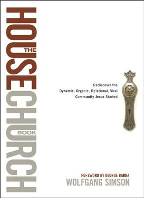 The House Church Book: Rediscover the Dynamic, Organic, Relational, Viral Community Jesus Started - eBook  -     By: Wolfgang Simson, George Barna