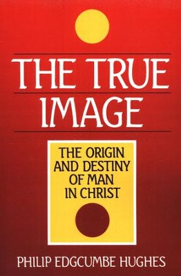 True Image: Christ as the Origin and Destiny of Man  -     By: Philip Edgcumbe Hughes