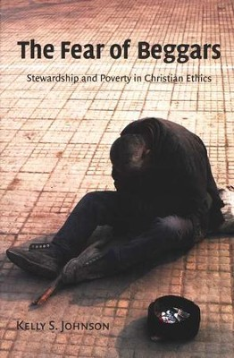 The Fear of Beggars: Stewardship and Poverty in Christian Ethics  -     By: Kelly S. Johnson