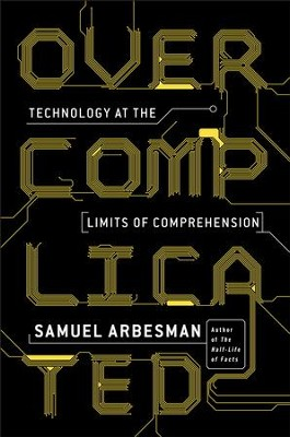 Overcomplicated: Technology at the Limits of Comprehension - eBook  -     By: Samuel Arbesman