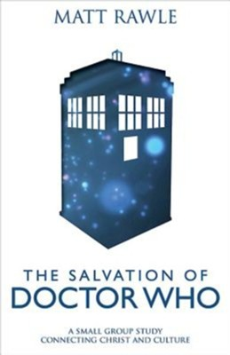 The Salvation of Doctor Who: A Small Group Study Connecting Christ and Culture  -     By: Matthew Rawle