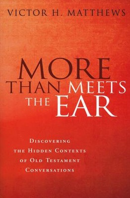 More than Meets the Ear: Discovering the Hidden Contexts of Old Testament Conversations  -     By: Victor H. Matthews