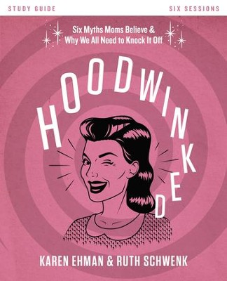 Hoodwinked Study Guide: Ten Myths Moms Believe and Why We All Need to Knock It Off - eBook  -     By: Karen Ehman, Ruth Schwenk
