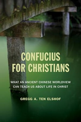 Confucius for Christians: What an Ancient Chinese Worldview Can Teach Us about Life in Christ - eBook  -     By: Gregg A. Ten Elshof