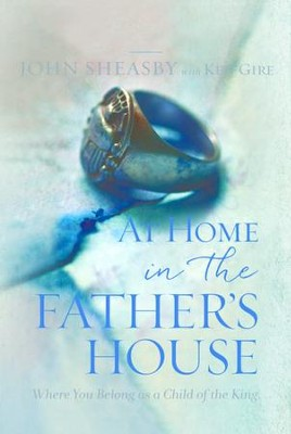 At Home in the Father's House: Where You Belong as a Child of the King - eBook  -     By: John Sheasby, Ken Gire