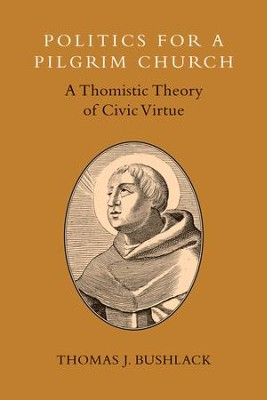 Politics for a Pilgrim Church: A Thomistic Theory of Civic Virtue - eBook  -     By: Thomas J. Bushlack