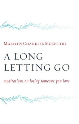 A Long Letting Go: Meditations on Losing Someone You Love - eBook  -     By: Marilyn Chandler McEntyre