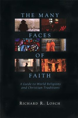 The Many Faces of Faith: A Guide to World Religions and Christian Traditions  -     By: Richard R. Losch