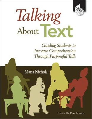 Talking About Text: Guiding Students to Increase Comprehension Through Purposeful Talk  -     By: Maria Nichols