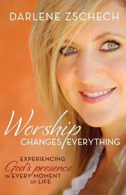 Worship Changes Everything: Experiencing God's Presence in Every Moment of Life - eBook  -     By: Darlene Zschech