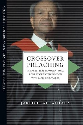 Crossover Preaching: Intercultural-Improvisational Homiletics in Conversation with Gardner C. Taylor - eBook  -     By: Jared E. Alcantara