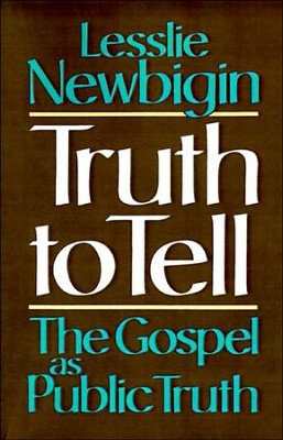 Truth to Tell: The Gospel as Public Truth  -     By: Lesslie Newbigin