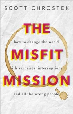 The Misfit Mission: How to Change the World with Surprises, Interruptions, and All the Wrong People  -     By: Scott Chrostek