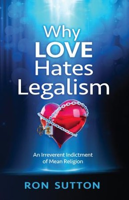 Why Love Hates Legalism: An Irreverent Indictment of Mean Religion - eBook  -     By: Ron Sutton