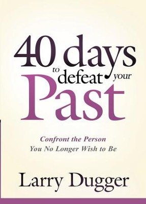 Forty Days to Defeat Your Past: Confront the Person You No Longer Wish to Be - eBook  -     By: Larry Dugger