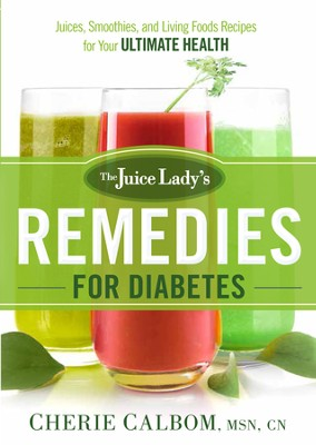 The Juice Lady's Remedies for Diabetes: Juices, Smoothies, and Living Foods Recipes for Your Ultimate Health - eBook  -     By: Cherie Calbom