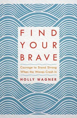 Find Your Brave: Courage to Stand Strong When the Waves Crash In - eBook  -     By: Holly Wagner