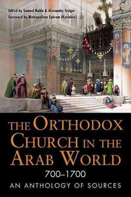 The Orthodox Church in the Arab World, 700-1700: An Anthology of Sources  -     By: Samuel Noble