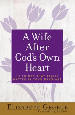 A Wife After God's Own Heart: 12 Things That Really Matter in Your Marriage - eBook  -     By: Elizabeth George