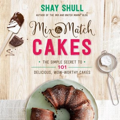 Mix-and-Match Cakes: The Simple Secret to 101 Delicious, Wow-Worthy Cakes - eBook  -     By: Shay Shull