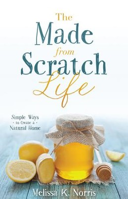 The Made-from-Scratch Life: Simple Ways to Create a Natural Home - eBook  -     By: Melissa K. Norris