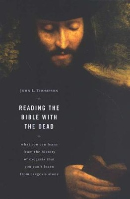 Reading the Bible with the Dead: What You Can Learn from the History of Exegesis That You Can't Learn from Exegesis Alone  -     By: John L. Thompson