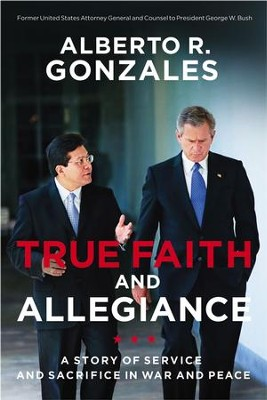 True Faith and Allegiance: A Story of Service and Sacrifice in War and Peace - eBook  -     By: Alberto R. Gonzales