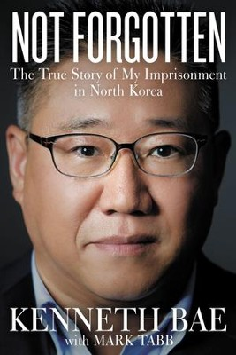 Not Forgotten: The True Story of My Imprisonment in North Korea - eBook  -     By: Kenneth Bae, Mark Tabb