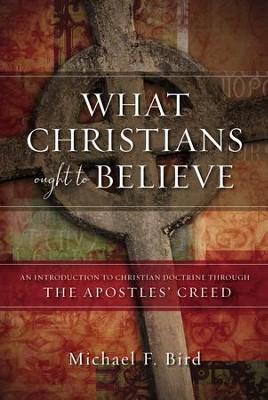 What Christians Ought to Believe: An Introduction to Christian Doctrine Through the Apostles' Creed - eBook  -     By: Michael F. Bird
