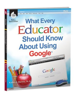 What Every Educator Should Know About Using Google  -     By: Kathy Martin