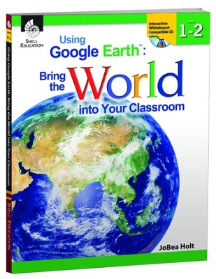 Using Google Earth: Bring the World into Your Classroom Grades 1-2  -     By: JoBea Holt