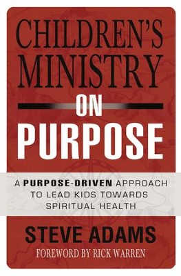 Children's Ministry on Purpose: A Purpose-Driven Approach to Lead Kids toward Spiritual Health - eBook  -     By: Steven J. Adams