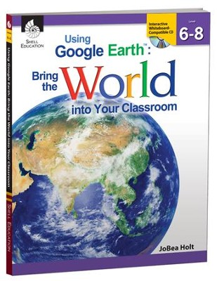 Using Google Earth: Bring the World into Your Classroom Grades 6-8  -     By: JoBea Holt