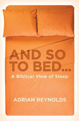And So To Bed...: A Biblical View of Sleep - eBook  -     By: Adrian Reynolds