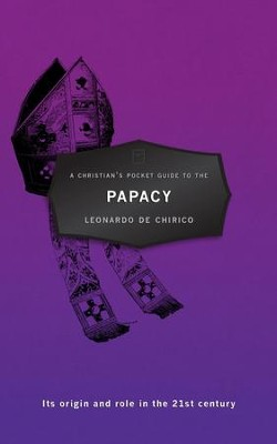 Christian's Pocket Guide To Papacy, A: Its origin and role in the 21st century - eBook  -     By: Leonardo De Chirico
