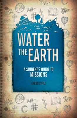 Water The Earth: A Student's Guide to Missions - eBook  -     By: Aaron Little