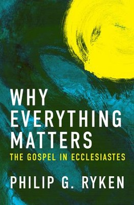 Why Everything Matters: The Gospel in Ecclesiastes - eBook  -     By: Philip Ryken