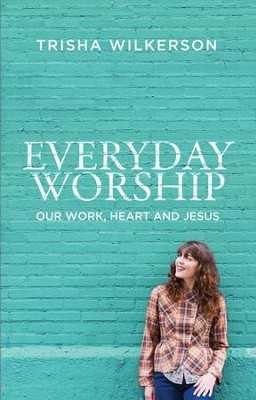 Everyday Worship: Our Work, Heart and Jesus - eBook  -     By: Trisha Wilkerson