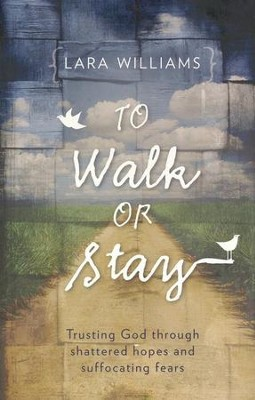 To Walk Or Stay: Trusting God through shattered hopes and suffocating fears - eBook  -     By: Lara Williams