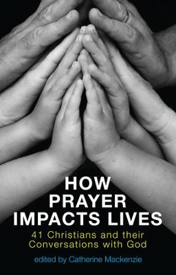How Prayer Impacts Lives: 41 Christians and their Conversations with God - eBook  -     Edited By: Catherine Mackenzie     By: Catherine Mackenzie(Ed.)