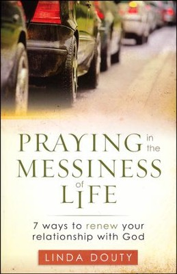Praying in the Messiness of Life: 7 Ways to Renew Your Relationship with God  -     By: Linda Douty
