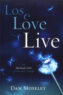 Lose, Love, Live: The Spiritual Gifts of Loss and Change  -     By: Dan Moseley