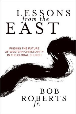 Lessons from the East: Finding the Future of Western Christianity in the Global Church - eBook  -     By: Bob Roberts