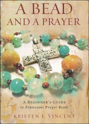 Bead and a Prayer: A Beginner's Guide to Protestant Prayer Beads  -     By: Kristen E. Vincent